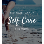 The Truth About Self-Care for Moms